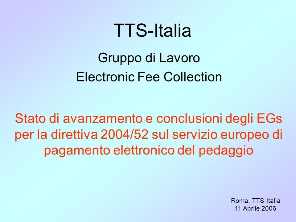 TTS-Italia Gruppo di Lavoro Electronic Fee Collection Roma, TTS Italia 11 Aprile 2006 Stato di avanzamento e conclusioni degli EGs per la direttiva 2004/52 sul servizio europeo di pagamento elettronico del pedaggio