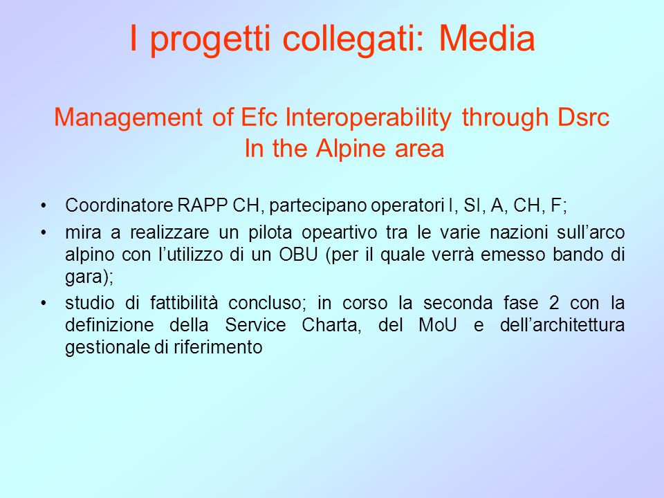 I progetti collegati: Media Management of Efc Interoperability through Dsrc In the Alpine area Coordinatore RAPP CH, partecipano operatori I, SI, A, C