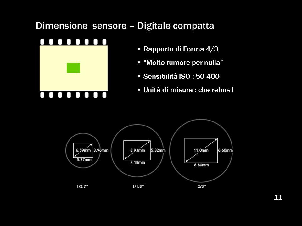 11 Dimensione sensore – Digitale compatta Rapporto di Forma 4/3 Molto rumore per nulla Sensibilità ISO : 50-400 Unità di misura : che rebus !
