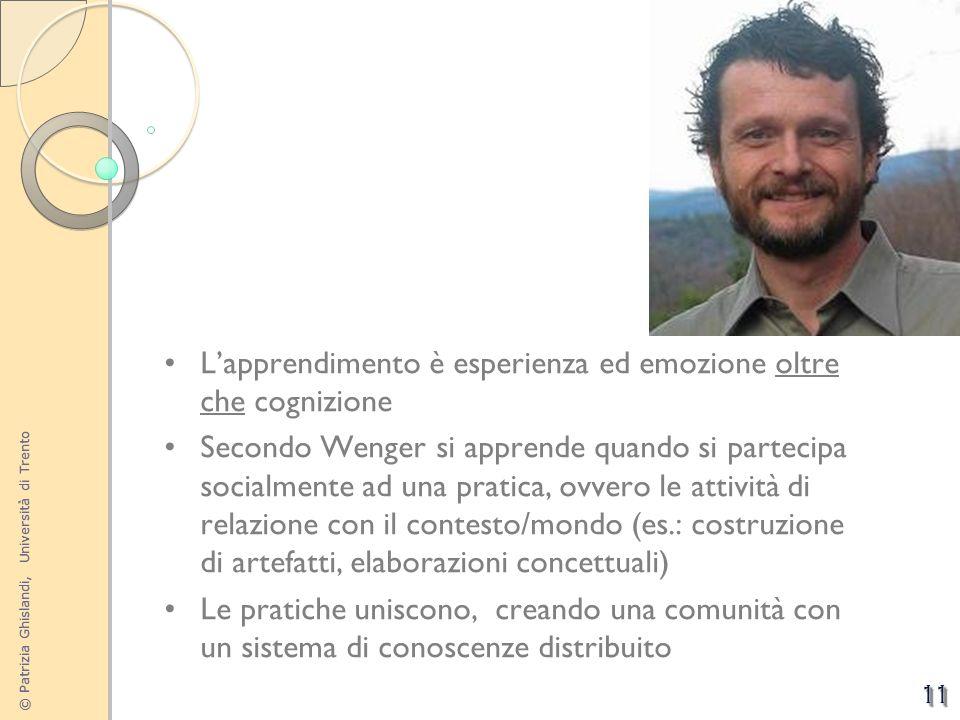 © Patrizia Ghislandi, Università di Trento 11 Lapprendimento è esperienza ed emozione oltre che cognizione Secondo Wenger si apprende quando si partec