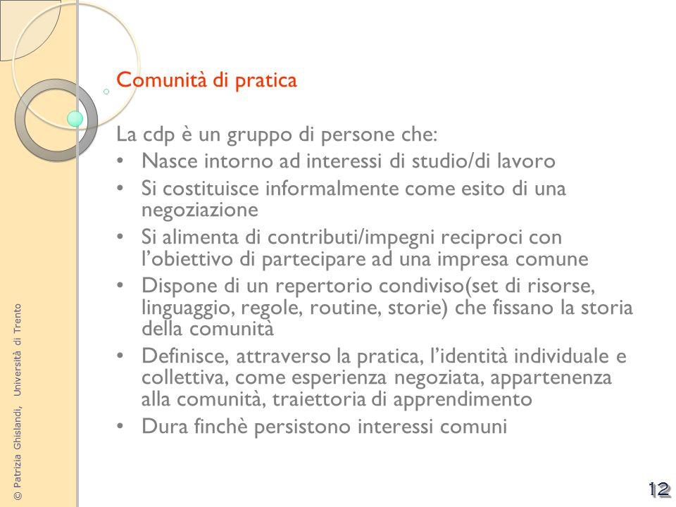 © Patrizia Ghislandi, Università di Trento 12 Comunità di pratica La cdp è un gruppo di persone che: Nasce intorno ad interessi di studio/di lavoro Si