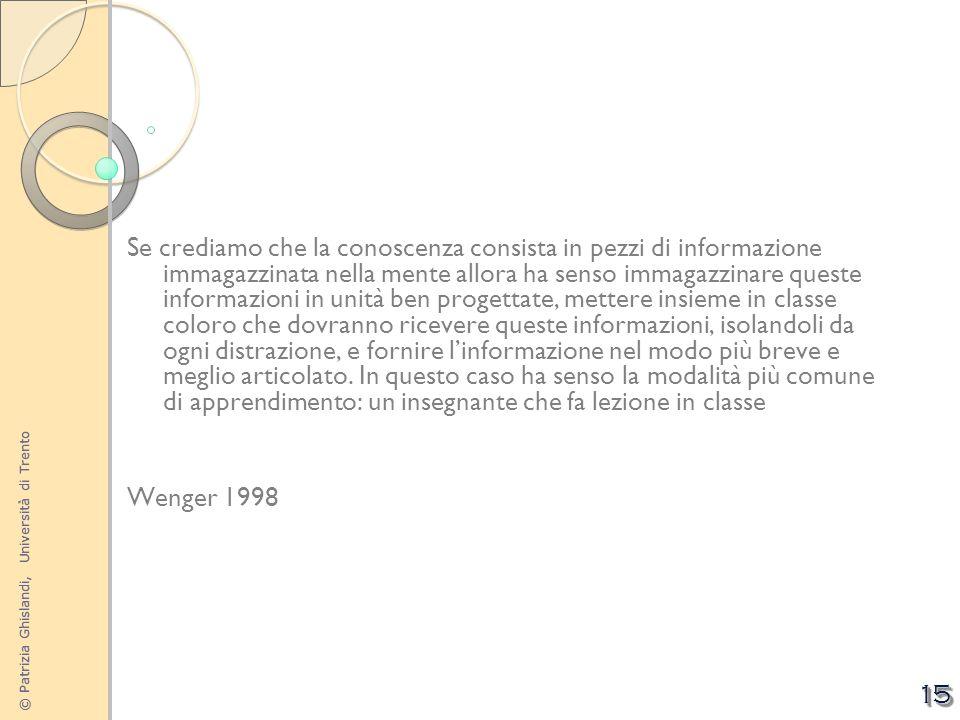 © Patrizia Ghislandi, Università di Trento 15 Se crediamo che la conoscenza consista in pezzi di informazione immagazzinata nella mente allora ha sens