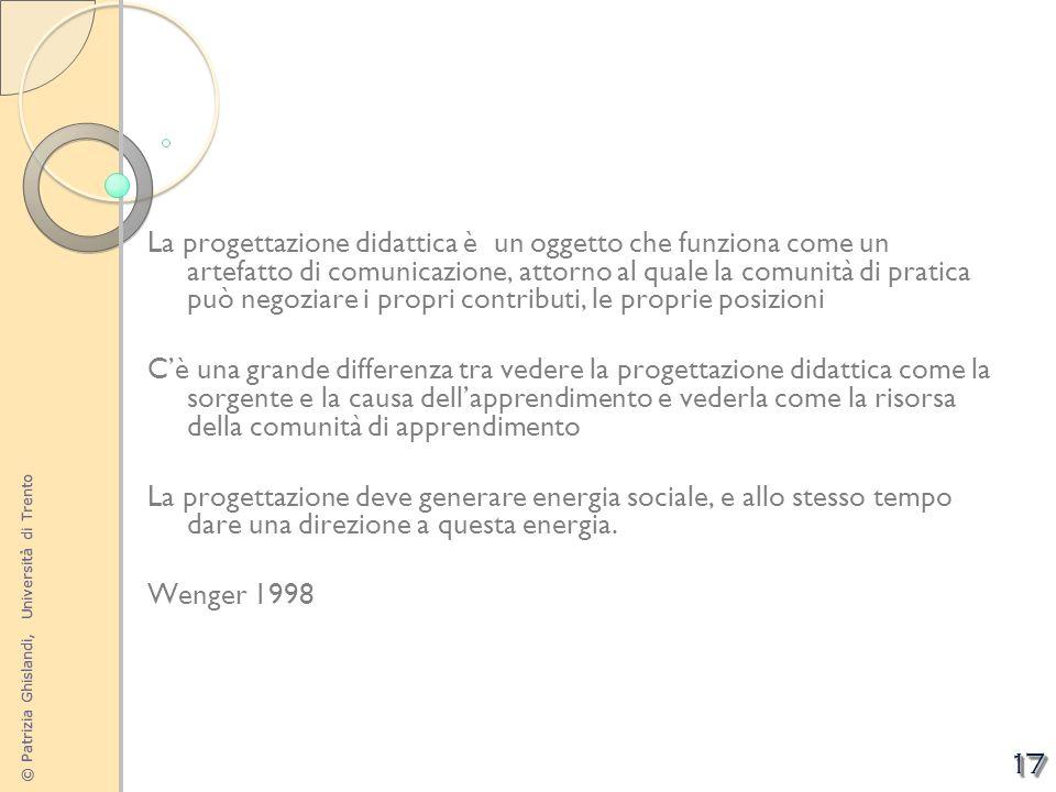 © Patrizia Ghislandi, Università di Trento 17 La progettazione didattica è un oggetto che funziona come un artefatto di comunicazione, attorno al qual