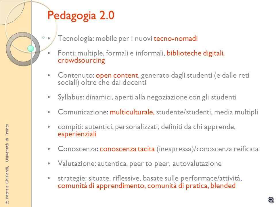 © Patrizia Ghislandi, Università di Trento 8 Pedagogia 2.0 Tecnologia: mobile per i nuovi tecno-nomadi Fonti: multiple, formali e informali, bibliotec