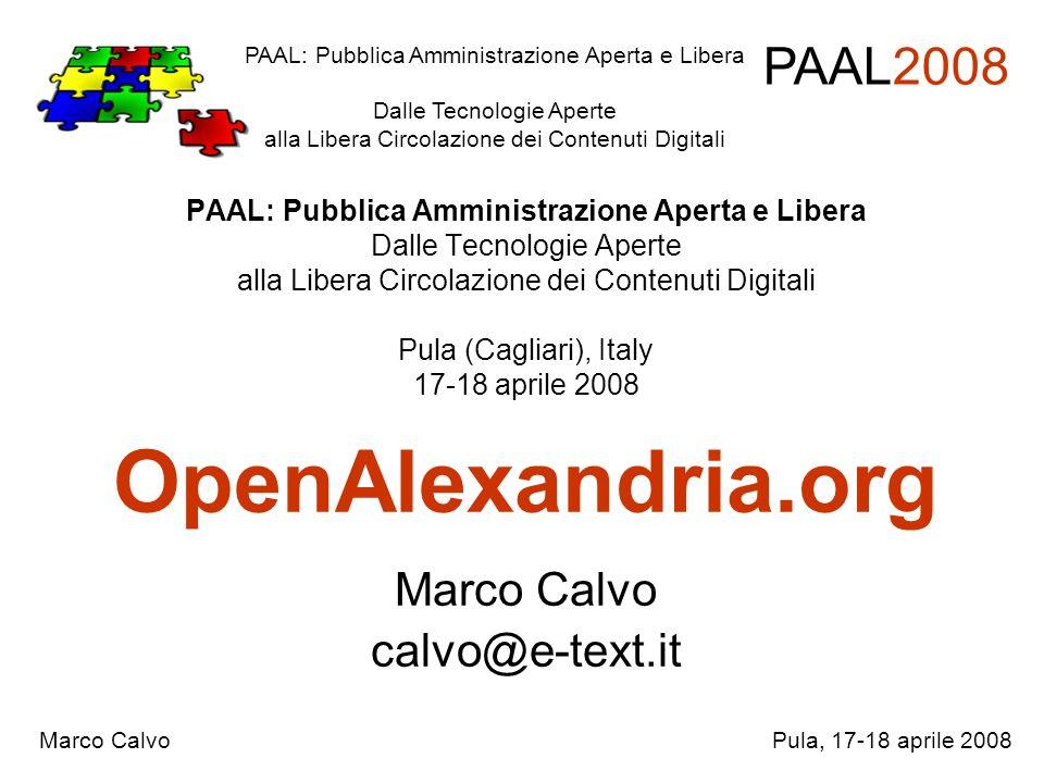 Sviluppo collaborativo Open Alexandria, progetto open source economicamente sostenibile Costo contenuto per enti (o nullo) Collaborazione degli utenti PAAL: Pubblica Amministrazione Aperta e Libera Dalle Tecnologie Aperte alla Libera Circolazione dei Contenuti Digitali PAAL2008 Marco CalvoPula, 17-18 aprile 2008