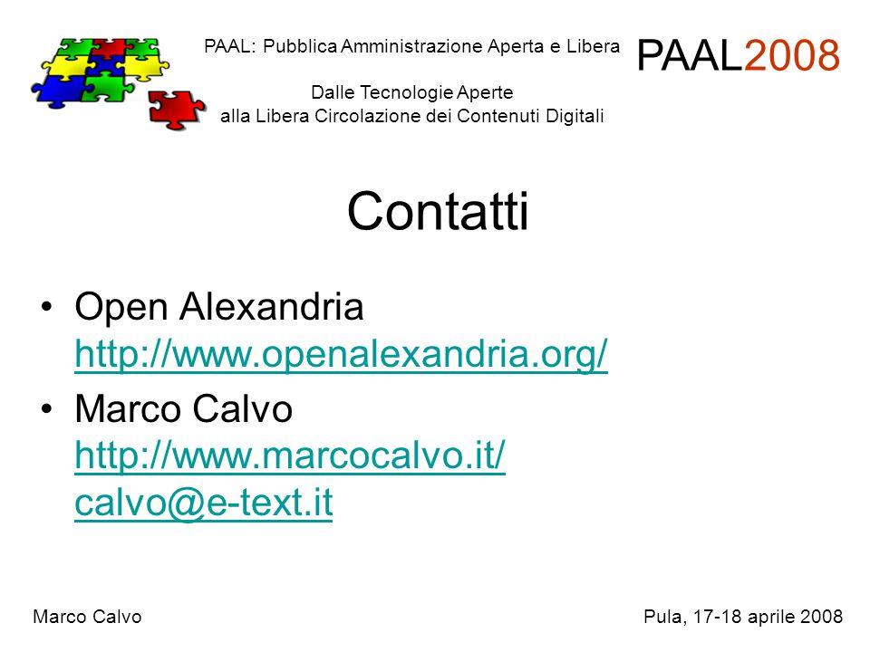 Contatti Open Alexandria http://www.openalexandria.org/ http://www.openalexandria.org/ Marco Calvo http://www.marcocalvo.it/ calvo@e-text.it http://www.marcocalvo.it/ calvo@e-text.it PAAL: Pubblica Amministrazione Aperta e Libera Dalle Tecnologie Aperte alla Libera Circolazione dei Contenuti Digitali PAAL2008 Marco CalvoPula, 17-18 aprile 2008