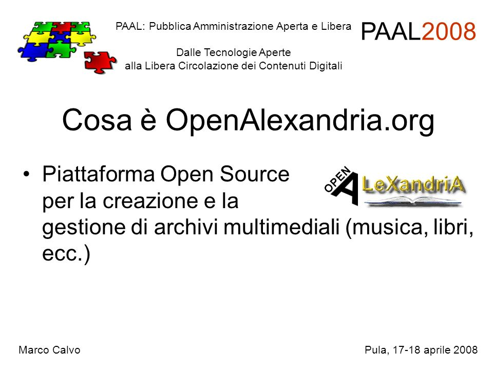 Cosa è OpenAlexandria.org Piattaforma Open Source per la creazione e la gestione di archivi multimediali (musica, libri, ecc.) PAAL: Pubblica Amministrazione Aperta e Libera Dalle Tecnologie Aperte alla Libera Circolazione dei Contenuti Digitali PAAL2008 Marco CalvoPula, 17-18 aprile 2008