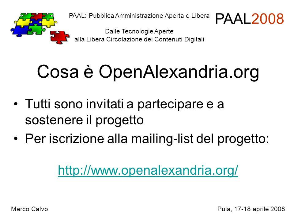 Cosa è OpenAlexandria.org Tutti sono invitati a partecipare e a sostenere il progetto Per iscrizione alla mailing-list del progetto: http://www.openalexandria.org/ PAAL: Pubblica Amministrazione Aperta e Libera Dalle Tecnologie Aperte alla Libera Circolazione dei Contenuti Digitali PAAL2008 Marco CalvoPula, 17-18 aprile 2008