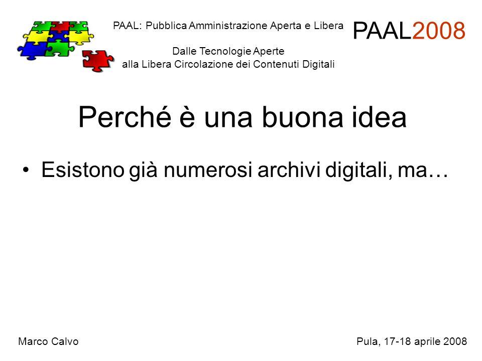 Perché è una buona idea Esistono già numerosi archivi digitali, ma… PAAL: Pubblica Amministrazione Aperta e Libera Dalle Tecnologie Aperte alla Libera Circolazione dei Contenuti Digitali PAAL2008 Marco CalvoPula, 17-18 aprile 2008