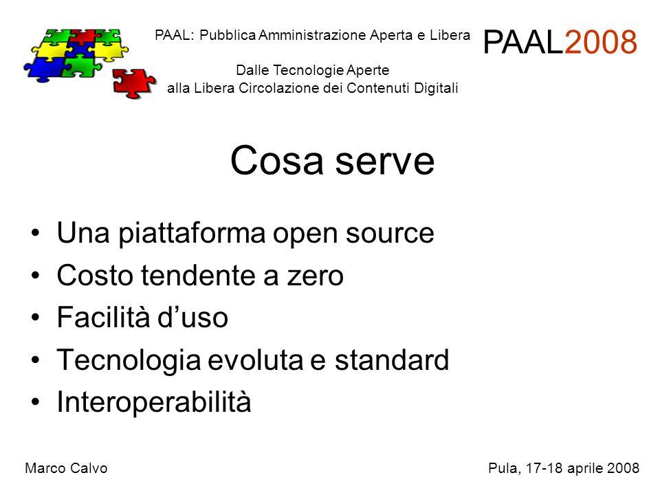 Cosa serve Una piattaforma open source Costo tendente a zero Facilità duso Tecnologia evoluta e standard Interoperabilità PAAL: Pubblica Amministrazione Aperta e Libera Dalle Tecnologie Aperte alla Libera Circolazione dei Contenuti Digitali PAAL2008 Marco CalvoPula, 17-18 aprile 2008