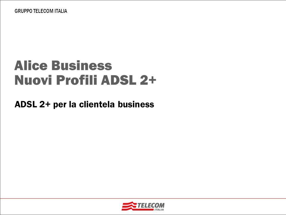 1 GRUPPO TELECOM ITALIA Profili ADSL 2+ Dal 15 settembre 2006 sono disponibili alla commercializzazione nellambito dei servizi Hyperway MPLS e Alice Business nuovi profili altamente performanti realizzati in tecnologia ADSL 2+ che consentono di raggiungere la velocità di picco di 20Mbit/s I profili ADSL2+ si aggiungono ai profili ADSL attualmente nelle offerte commerciali, rendendole quindi più ricche e innovative.