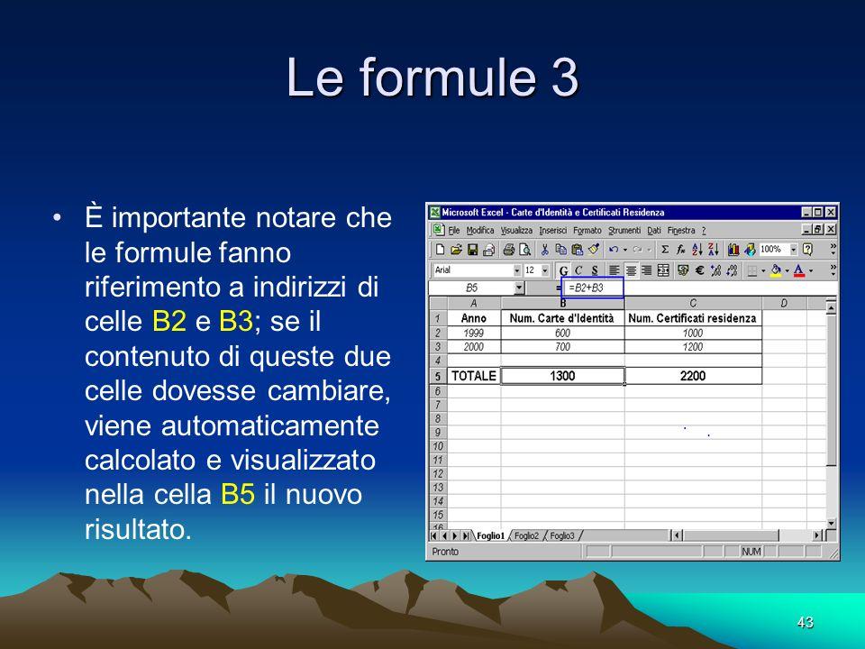 43 Le formule 3 È importante notare che le formule fanno riferimento a indirizzi di celle B2 e B3; se il contenuto di queste due celle dovesse cambiare, viene automaticamente calcolato e visualizzato nella cella B5 il nuovo risultato.