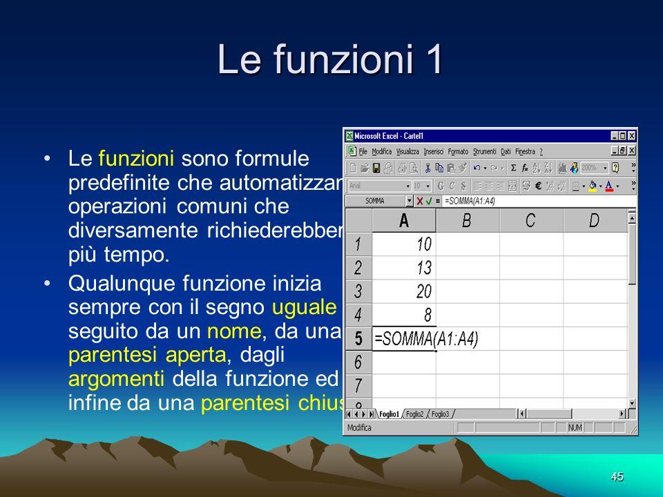 45 Le funzioni 1 Le funzioni sono formule predefinite che automatizzano operazioni comuni che diversamente richiederebbero più tempo.