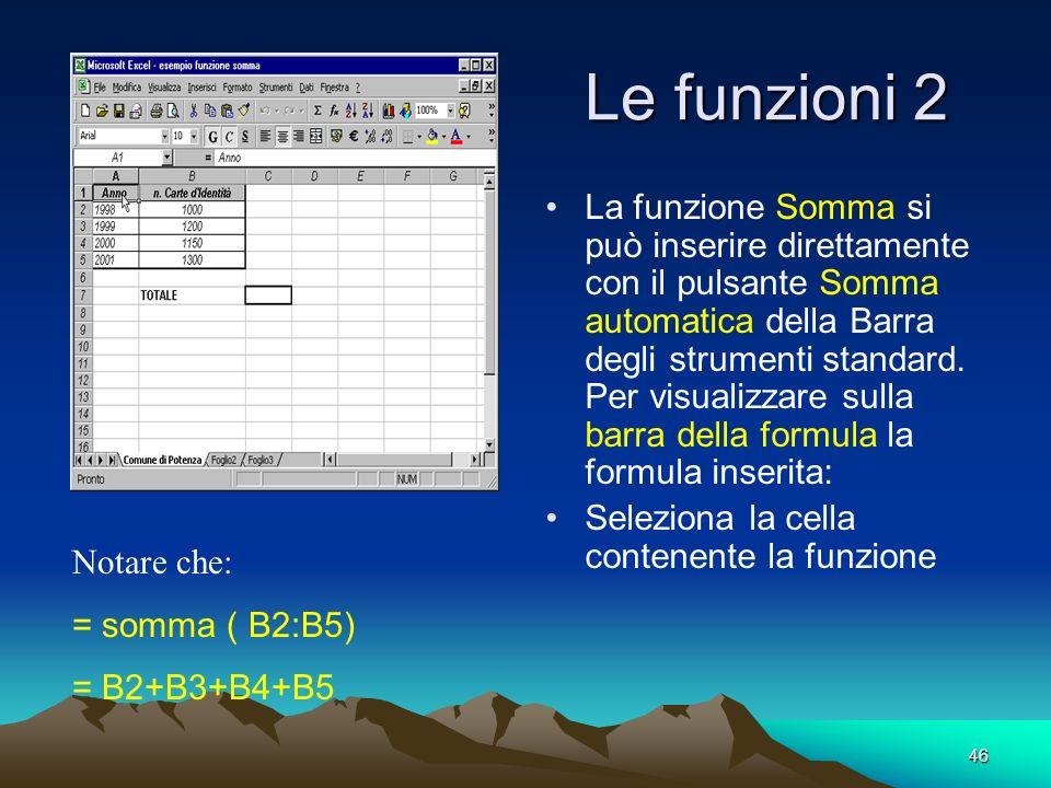 46 Le funzioni 2 La funzione Somma si può inserire direttamente con il pulsante Somma automatica della Barra degli strumenti standard.