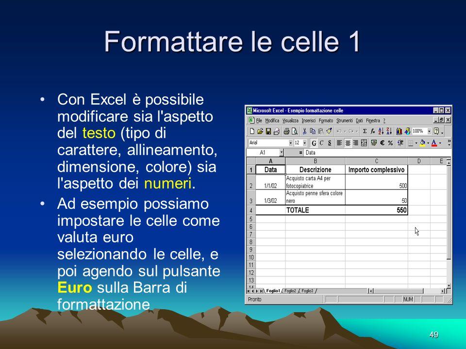 49 Formattare le celle 1 Con Excel è possibile modificare sia l aspetto del testo (tipo di carattere, allineamento, dimensione, colore) sia l aspetto dei numeri.