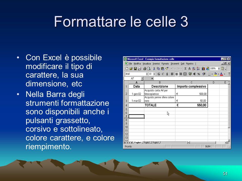 51 Formattare le celle 3 Con Excel è possibile modificare il tipo di carattere, la sua dimensione, etc Nella Barra degli strumenti formattazione sono disponibili anche i pulsanti grassetto, corsivo e sottolineato, colore carattere, e colore riempimento.