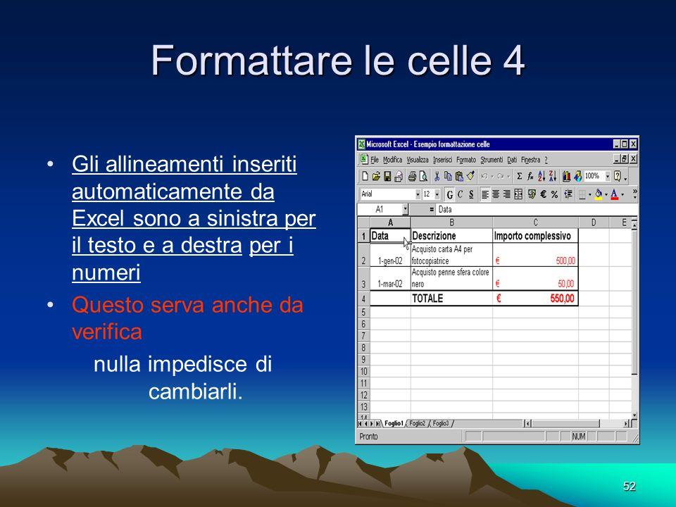 52 Formattare le celle 4 Gli allineamenti inseriti automaticamente da Excel sono a sinistra per il testo e a destra per i numeri Questo serva anche da verifica nulla impedisce di cambiarli.