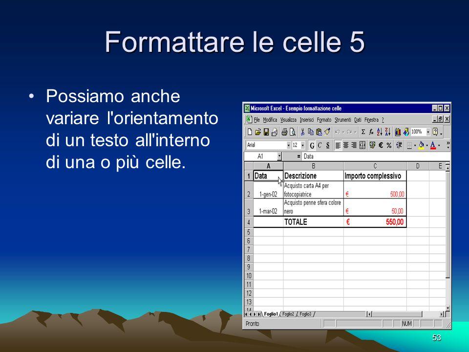 53 Formattare le celle 5 Possiamo anche variare l orientamento di un testo all interno di una o più celle.