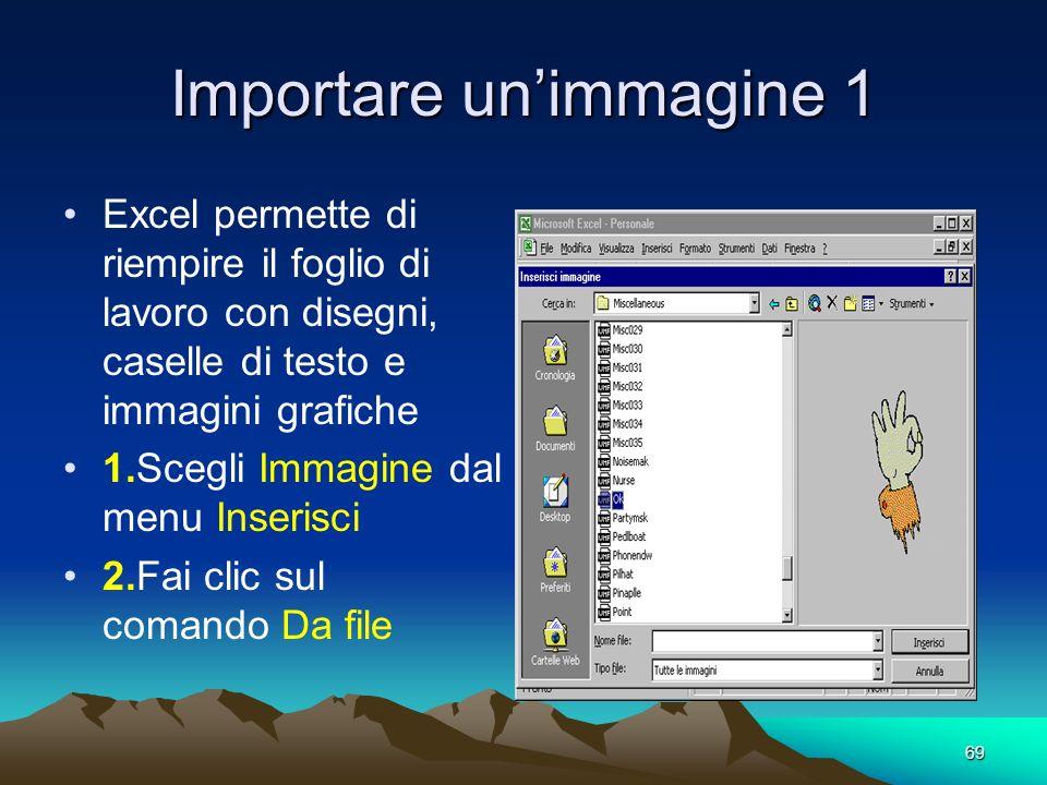 69 Importare unimmagine 1 Excel permette di riempire il foglio di lavoro con disegni, caselle di testo e immagini grafiche 1.Scegli Immagine dal menu Inserisci 2.Fai clic sul comando Da file