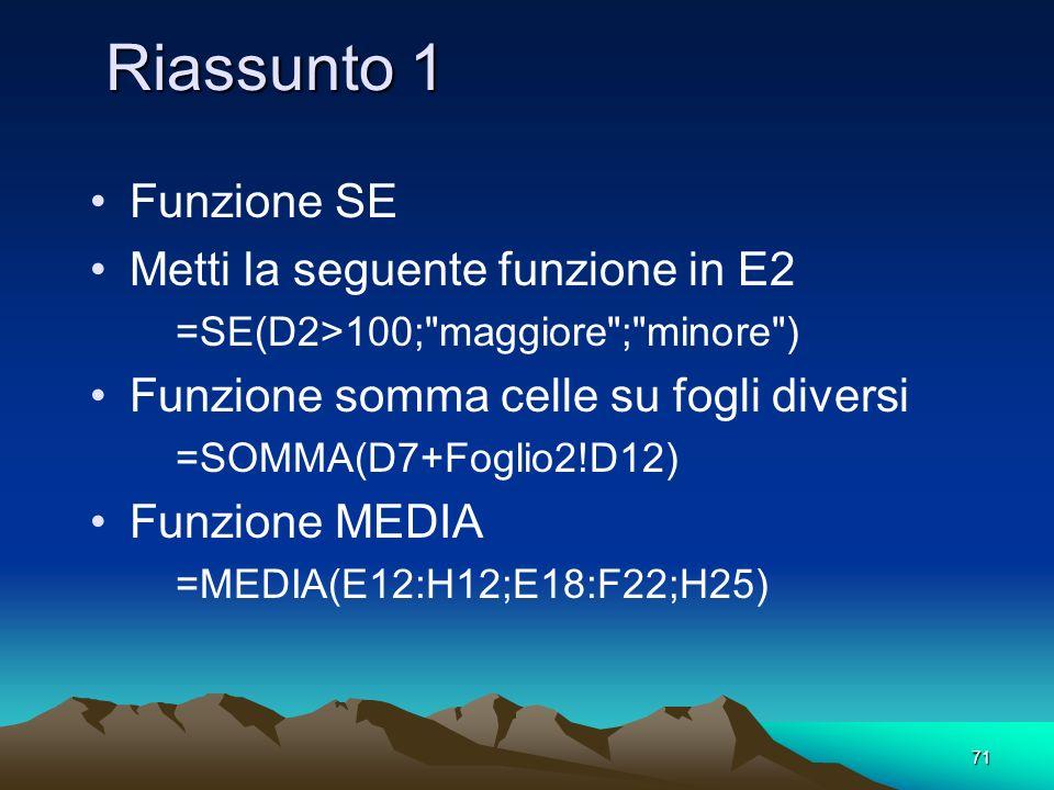 71 Riassunto 1 Funzione SE Metti la seguente funzione in E2 =SE(D2>100; maggiore ; minore ) Funzione somma celle su fogli diversi =SOMMA(D7+Foglio2!D12) Funzione MEDIA =MEDIA(E12:H12;E18:F22;H25)