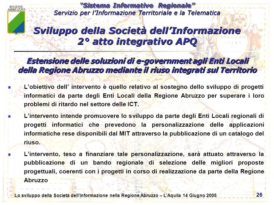 Sistema Informativo Regionale Servizio per lInformazione Territoriale e la Telematica Sistema Informativo Regionale Servizio per lInformazione Territoriale e la Telematica Lo sviluppo della Società dellInformazione nella Regione Abruzzo – LAquila 14 Giugno 2005 26 Lobiettivo dell intervento è quello relativo al sostegno dello sviluppo di progetti informatici da parte degli Enti Locali della Regione Abruzzo per superare i loro problemi di ritardo nel settore delle ICT.
