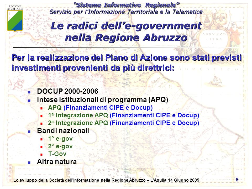 Sistema Informativo Regionale Servizio per lInformazione Territoriale e la Telematica Sistema Informativo Regionale Servizio per lInformazione Territoriale e la Telematica Lo sviluppo della Società dellInformazione nella Regione Abruzzo – LAquila 14 Giugno 2005 8 DOCUP 2000-2006 Intese Istituzionali di programma (APQ) APQ (Finanziamenti CIPE e Docup) 1 a Integrazione APQ (Finanziamenti CIPE e Docup) 2 a Integrazione APQ (Finanziamenti CIPE e Docup) Bandi nazionali 1° e-gov 2° e-gov T-Gov Altra natura Per la realizzazione del Piano di Azione sono stati previsti investimenti provenienti da più direttrici: Le radici delle-government nella Regione Abruzzo