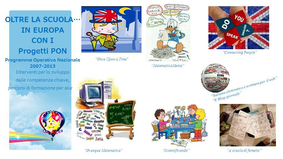 OLTRE LA SCUOLA… IN EUROPA CON I Progetti PON Programma Operativo Nazionale 2007-2013 Interventi per lo sviluppo delle competenze chiave, percorsi di