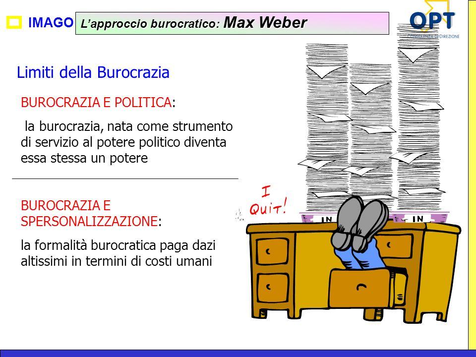 IMAGO Lapproccio burocratico: Max Weber Limiti della Burocrazia BUROCRAZIA E POLITICA: la burocrazia, nata come strumento di servizio al potere politi