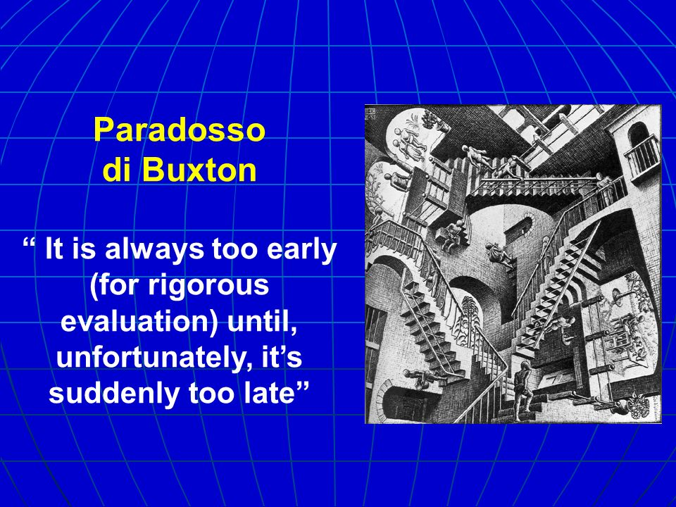 Paradosso di Buxton It is always too early (for rigorous evaluation) until, unfortunately, its suddenly too late