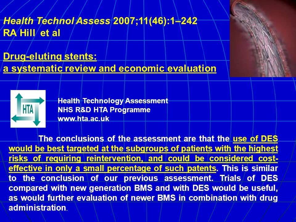 Health Technol Assess 2007;11(46):1–242 RA Hill et al Drug-eluting stents: a systematic review and economic evaluation The conclusions of the assessment are that the use of DES would be best targeted at the subgroups of patients with the highest risks of requiring reintervention, and could be considered cost- effective in only a small percentage of such patents.