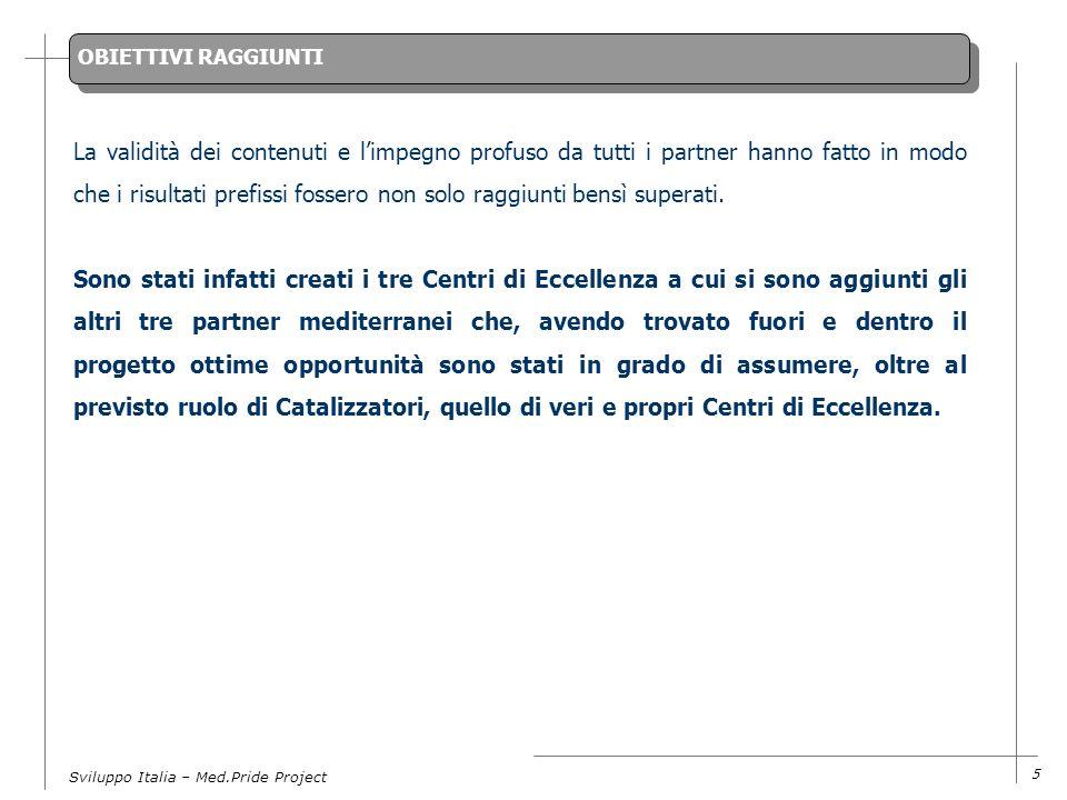 Sviluppo Italia – Med.Pride Project 5 OBIETTIVI RAGGIUNTI La validità dei contenuti e limpegno profuso da tutti i partner hanno fatto in modo che i risultati prefissi fossero non solo raggiunti bensì superati.
