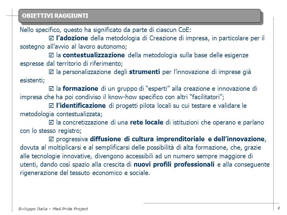Sviluppo Italia – Med.Pride Project 6 Nello specifico, questo ha significato da parte di ciascun CoE: ladozione della metodologia di Creazione di impresa, in particolare per il sostegno allavvio al lavoro autonomo; la contestualizzazione della metodologia sulla base delle esigenze espresse dal territorio di riferimento; la personalizzazione degli strumenti per linnovazione di imprese già esistenti; la formazione di un gruppo di esperti alla creazione e innovazione di impresa che ha poi condiviso il know-how specifico con altri facilitatori; lidentificazione di progetti pilota locali su cui testare e validare le metodologia contestualizzata; la concretizzazione di una rete locale di istituzioni che operano e parlano con lo stesso registro; progressiva diffusione di cultura imprenditoriale e dellinnovazione, dovuta al moltiplicarsi e al semplificarsi delle possibilità di alta formazione, che, grazie alle tecnologie innovative, divengono accessibili ad un numero sempre maggiore di utenti, dando così spazio alla crescita di nuovi profili professionali e alla conseguente rigenerazione del tessuto economico e sociale.