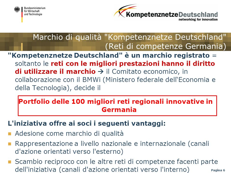 Pagina 7 Canali d azione orientati verso l esterno Maggiore visibilità per investitori nazionali e internazionali in cerca di una collaborazione e di un ubicazione, scienziati e responsabili delle decisioni del mondo imprenditoriale, politico e amministrativo Rappresentazione di tutte le reti sul sito internet: http://www.kompetenznetze.de in tedesco e inglese / Il sito viene visitato da circa 170.000 visitatori al mese http://www.kompetenznetze.de Pubblicazione della Relazione annuale 2010/2011 in tedesco e inglese Presentazione dell iniziativa in occasione di fiere e manifestazioni