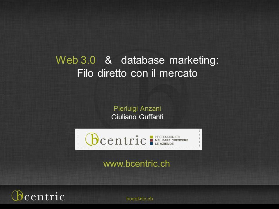Web 3.0 & database marketing: Filo diretto con il mercato Pierluigi Anzani Giuliano Guffanti www.bcentric.ch