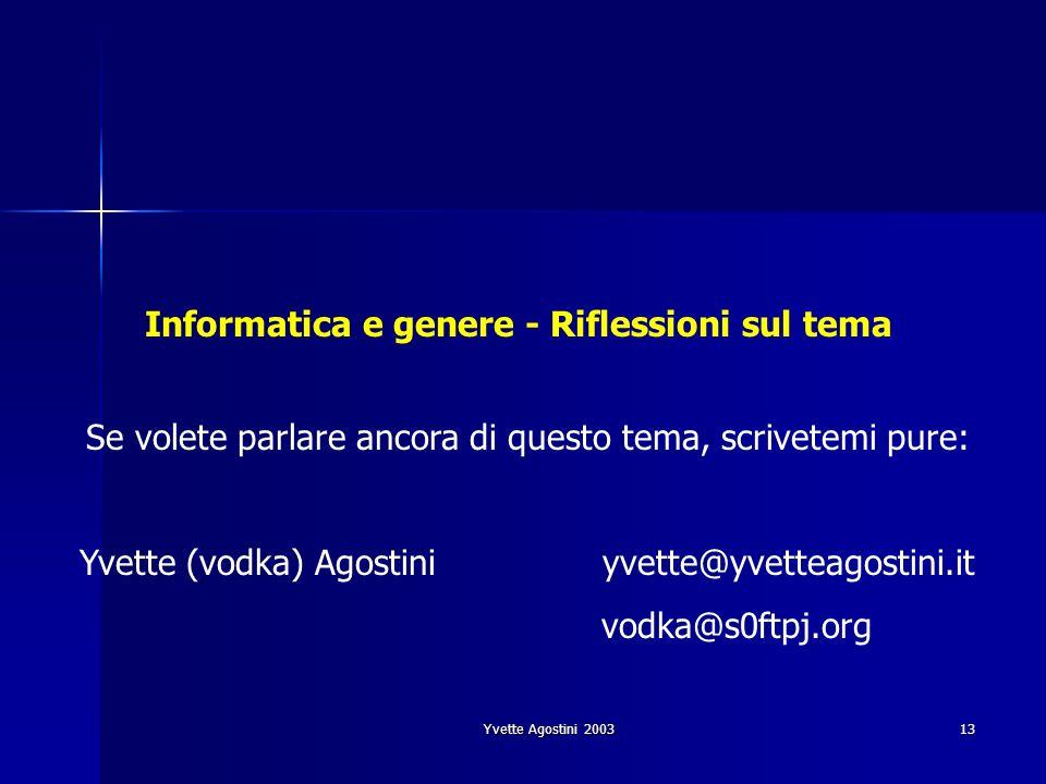 Yvette Agostini 2003 13 Informatica e genere - Riflessioni sul tema Se volete parlare ancora di questo tema, scrivetemi pure: Yvette (vodka) Agostiniy