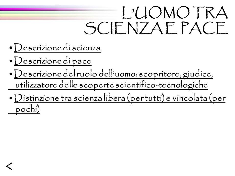 Descrizione di scienza Descrizione di pace Descrizione del ruolo delluomo: scopritore, giudice, utilizzatore delle scoperte scientifico-tecnologiche D