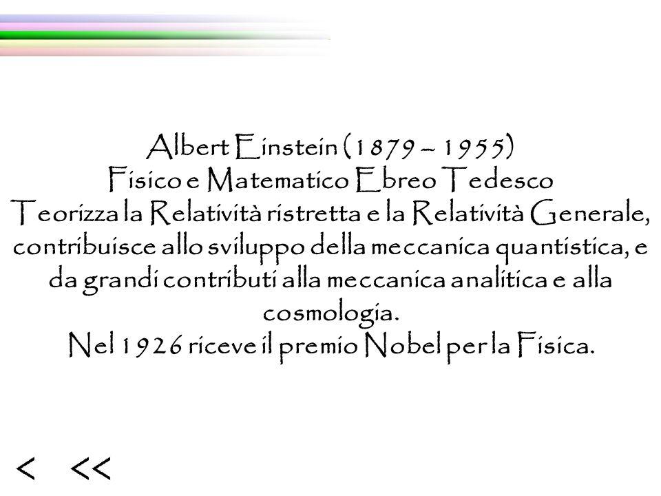 Albert Einstein (1879 – 1955) Fisico e Matematico Ebreo Tedesco Teorizza la Relatività ristretta e la Relatività Generale, contribuisce allo sviluppo della meccanica quantistica, e da grandi contributi alla meccanica analitica e alla cosmologia.