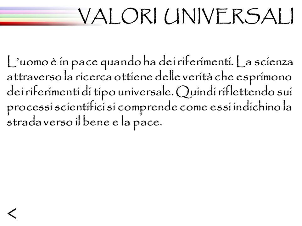 VALORI UNIVERSALI Luomo è in pace quando ha dei riferimenti. La scienza attraverso la ricerca ottiene delle verità che esprimono dei riferimenti di ti
