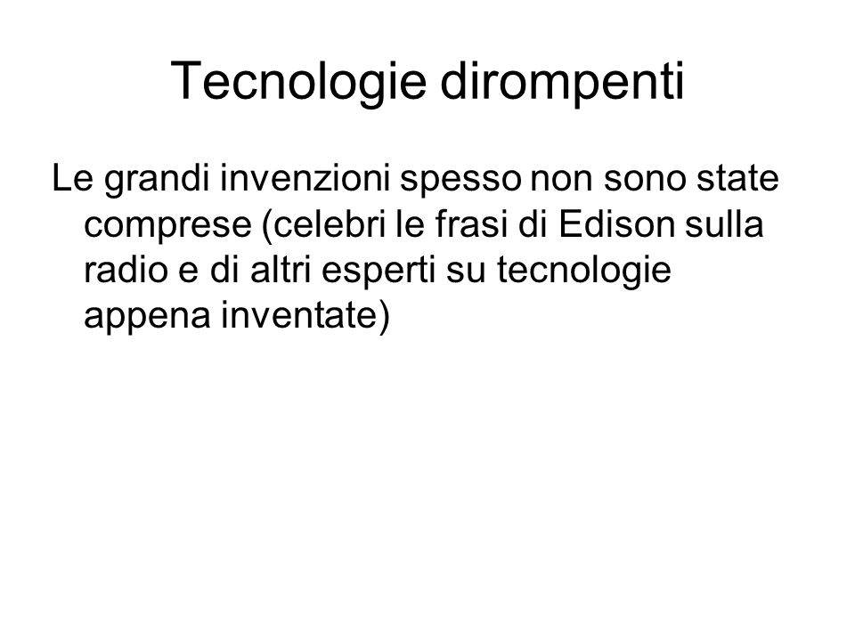 Tecnologie dirompenti Le grandi invenzioni spesso non sono state comprese (celebri le frasi di Edison sulla radio e di altri esperti su tecnologie appena inventate)