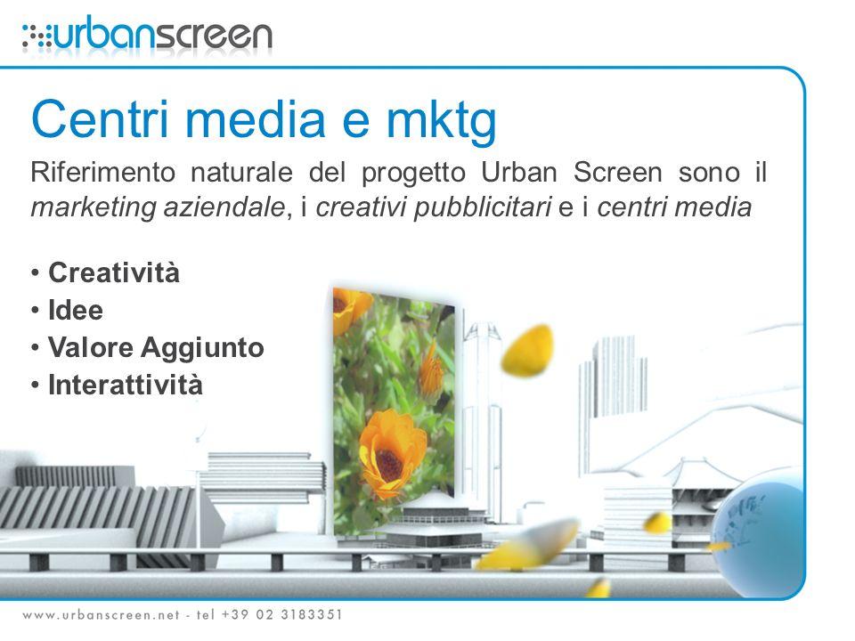 Centri media e mktg Riferimento naturale del progetto Urban Screen sono il marketing aziendale, i creativi pubblicitari e i centri media Creatività Idee Valore Aggiunto Interattività