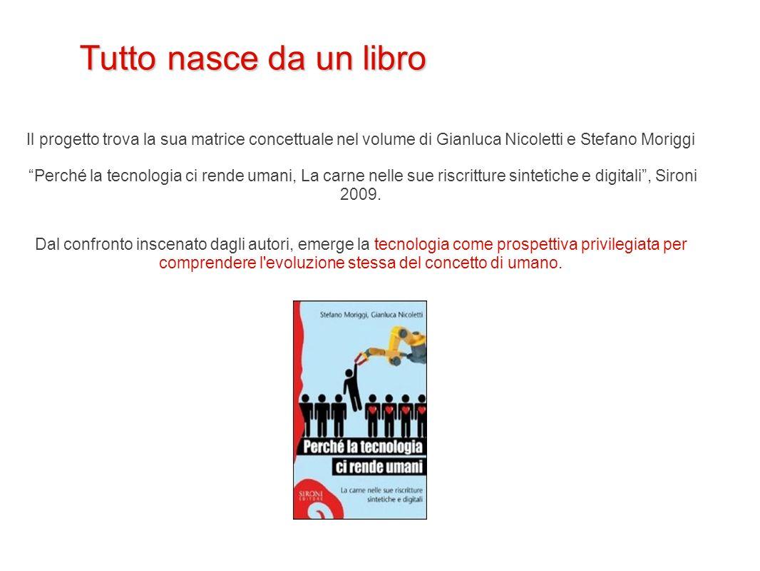 Tutto nasce da un libro Il progetto trova la sua matrice concettuale nel volume di Gianluca Nicoletti e Stefano Moriggi Perché la tecnologia ci rende
