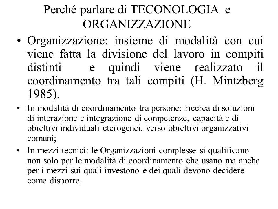 Perché parlare di TECONOLOGIA e ORGANIZZAZIONE Organizzazione: insieme di modalità con cui viene fatta la divisione del lavoro in compiti distinti e quindi viene realizzato il coordinamento tra tali compiti (H.