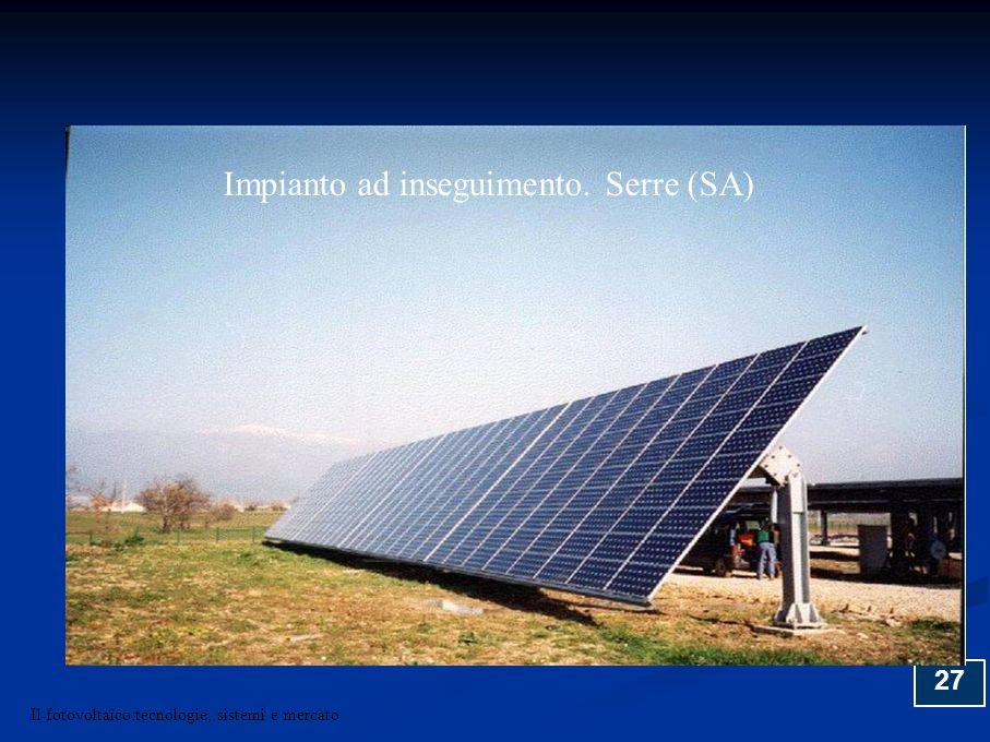 27 Impianto ad inseguimento. Serre (SA) Il fotovoltaico:tecnologie, sistemi e mercato