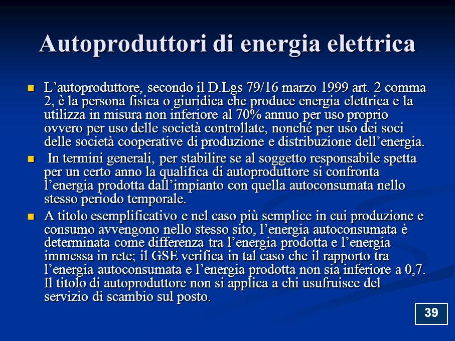 Autoproduttori di energia elettrica Lautoproduttore, secondo il D.Lgs 79/16 marzo 1999 art. 2 comma 2, è la persona fisica o giuridica che produce ene