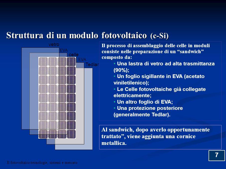 8 VETRO TEMPERATO CELLA TEDLAR / VETRO EVA SILICONE SIGILLANTE CORNICE IN ALLUMINIO SEZIONE DI UN MODULO EVA celle EVA Vetro Vetro/tedlar Struttura di un modulo fotovoltaico (c-Si) Il fotovoltaico:tecnologie, sistemi e mercato