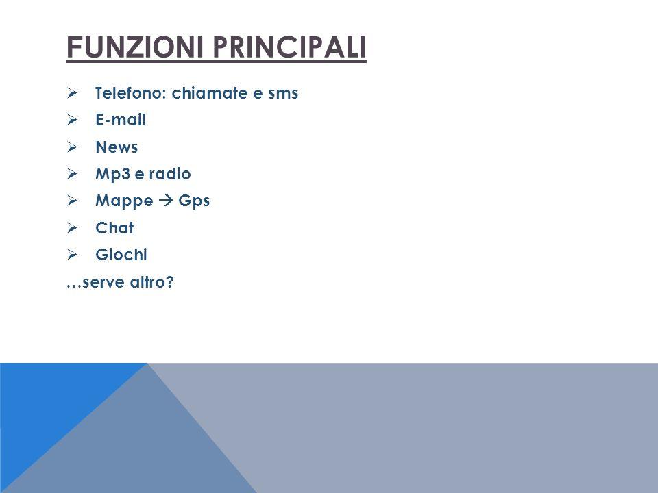 FUNZIONI PRINCIPALI Telefono: chiamate e sms E-mail News Mp3 e radio Mappe Gps Chat Giochi …serve altro
