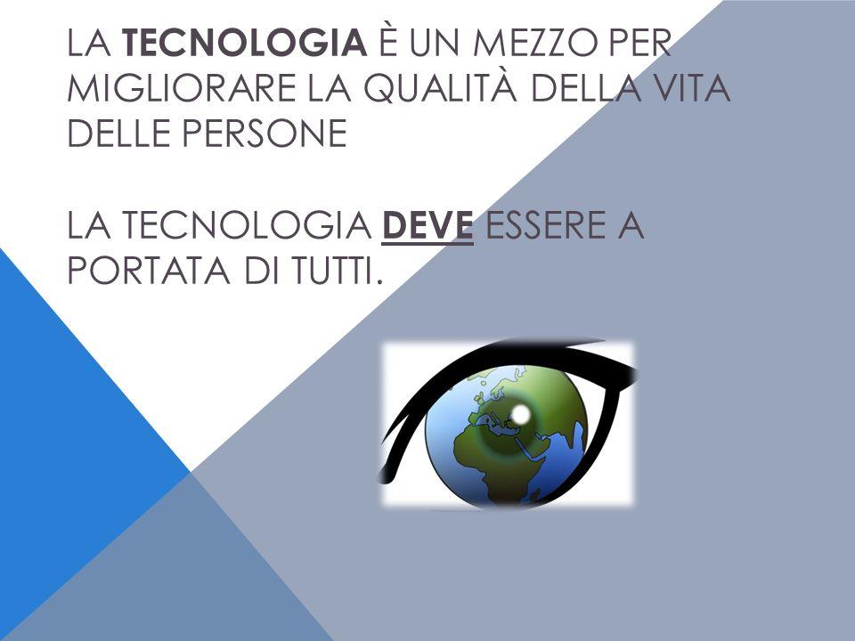 LA TECNOLOGIA È UN MEZZO PER MIGLIORARE LA QUALITÀ DELLA VITA DELLE PERSONE LA TECNOLOGIA DEVE ESSERE A PORTATA DI TUTTI.