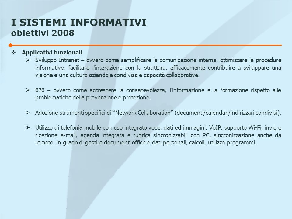 I SISTEMI INFORMATIVI obiettivi 2008 Applicativi funzionali Sviluppo Intranet – ovvero come semplificare la comunicazione interna, ottimizzare le proc
