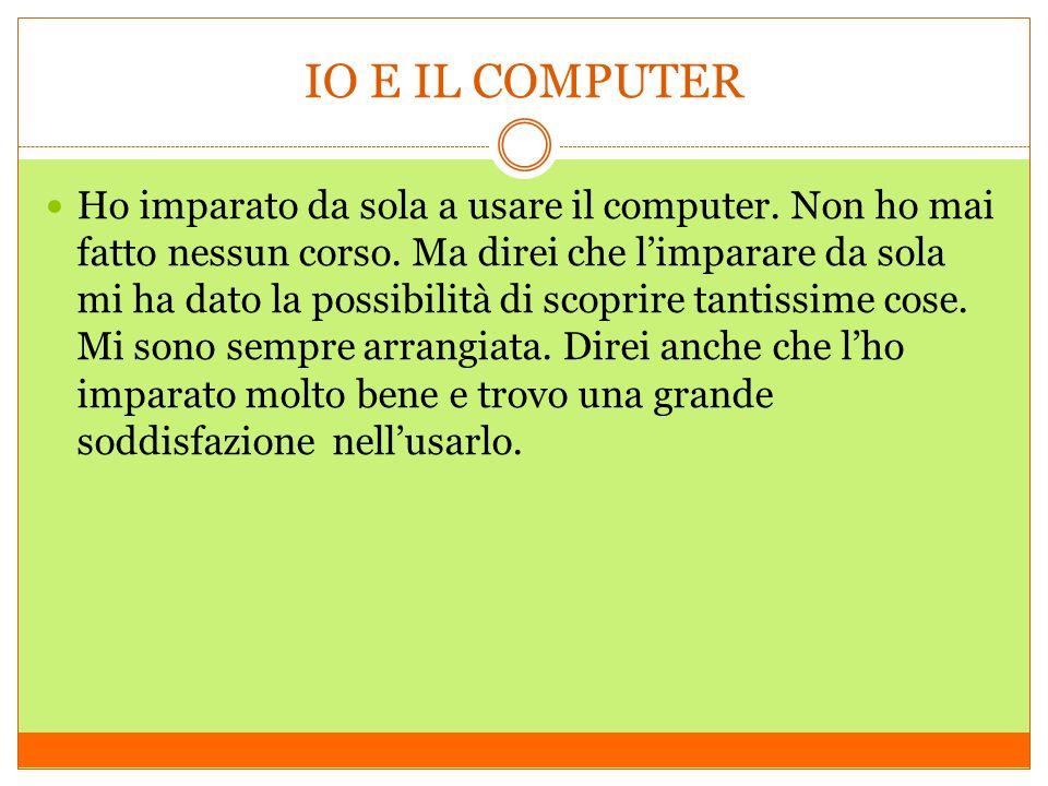 IO E IL COMPUTER Ho imparato da sola a usare il computer.