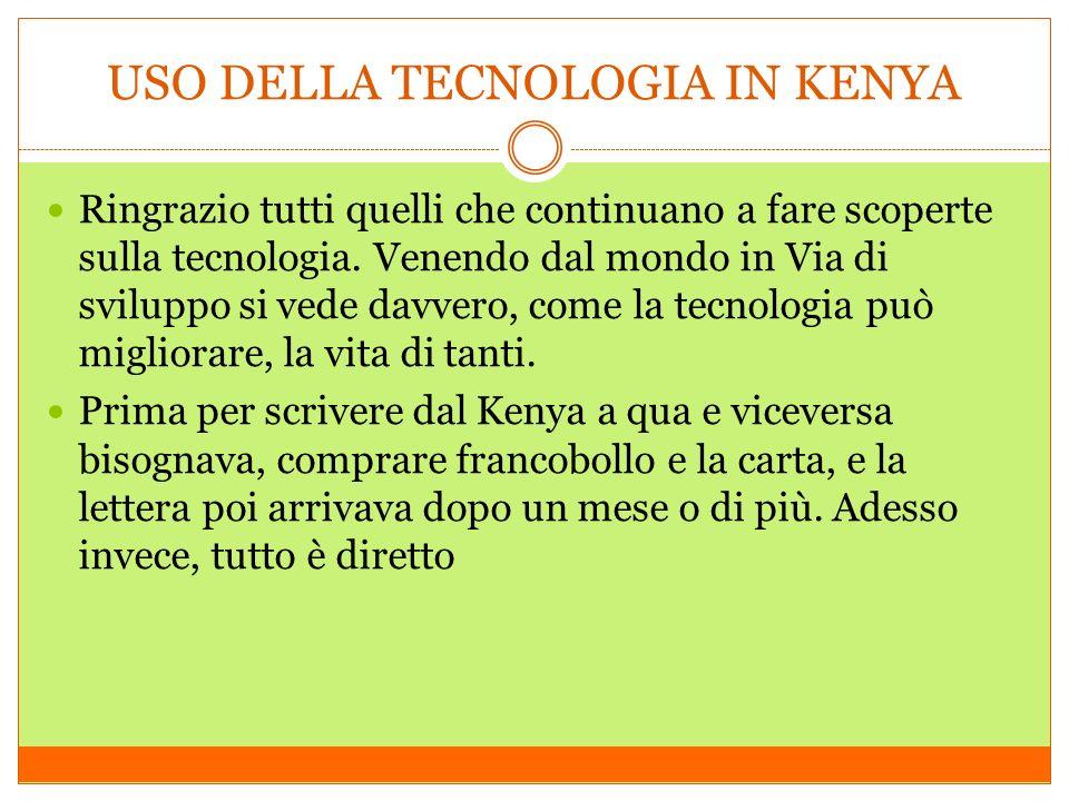 USO DELLA TECNOLOGIA IN KENYA Ringrazio tutti quelli che continuano a fare scoperte sulla tecnologia.